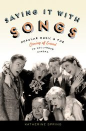 Saying It With Songs: Popular Music and the Coming of Sound to Hollywood … by Katherine Spring (2013)
