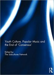 Youth Culture, Popular Music and the End of 'Consensus' by The Subcultures Network (2015)