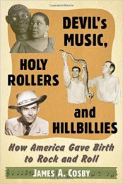 Devil's Music, Holy Rollers and Hillbillies: How America Gave Birth to Rock and Roll by James A. Cosby (2016)