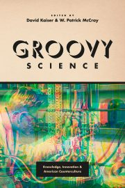 Groovy Science: Knowledge, Innovation, and American Counterculture by David Kaiser and W. Patrick McCray (eds.) (2016)