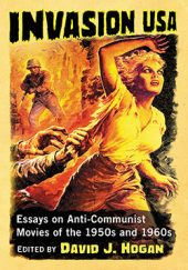 Invasion USA: Anti-Communist Movies of the 1950s and 1960s by David J. Hogan (2017)