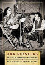 A&R Pioneers: Architects of American Roots Music on Record by Brian Ward and Patrick Huber (2018)