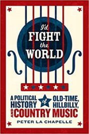 I'd Fight the World: A Political History of Old-Time, Hillbilly, and Country Music by Peter La Chapelle (2019)