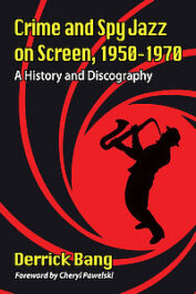 Crime and Spy Jazz on Screen 1950-1970: A History and Discography by Derrick Bang (2020)