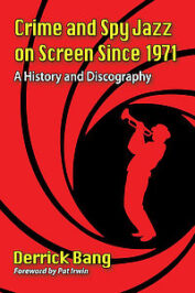 Crime and Spy Jazz on Screen Since 1971. A History and Discography by Derrick Bang (2020)