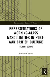 Representations of Working-Class Masculinities in Post-War British Culture: The Left Behind by Matthew Crowley (2020)
