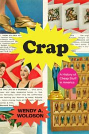 Crap: A History of Cheap Stuff in America by Wendy A. Woloson (2020)