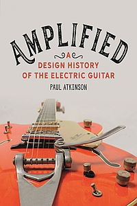 Amplified: A Design History of the Electric Guitar by Paul Atkinson (2021)