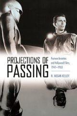Projections of Passing: Postwar Anxieties and Hollywood Films, 1947-1960 by N. Megan Kelley (2021)