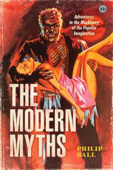 The Modern Myths: Adventures in the Machinery of the Popular Imagination by Philip Ball (2021)